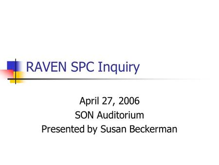 RAVEN SPC Inquiry April 27, 2006 SON Auditorium Presented by Susan Beckerman.