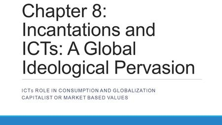 Chapter 8: Incantations and ICTs: A Global Ideological Pervasion ICT S ROLE IN CONSUMPTION AND GLOBALIZATION CAPITALIST OR MARKET BASED VALUES.