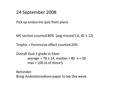 24 September 2008 Pick up endocrine quiz from piano MC section counted 80% (avg missed 5.6, 82 ± 12) Trophic + Permissive effect counted 20% Overall Quiz.