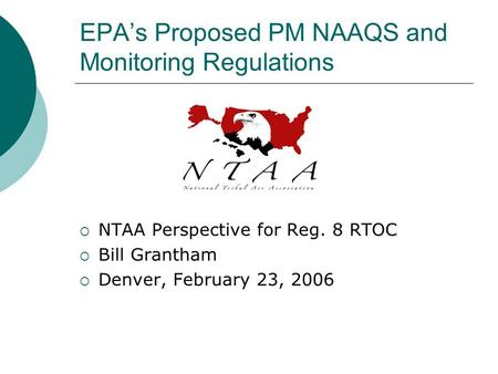 EPA's Proposed PM NAAQS and Monitoring Regulations  NTAA Perspective for Reg. 8 RTOC  Bill Grantham  Denver, February 23, 2006.