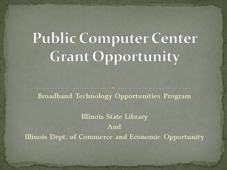Broadband Technology Opportunities Program Illinois State Library And Illinois Dept. of Commerce and Economic Opportunity.