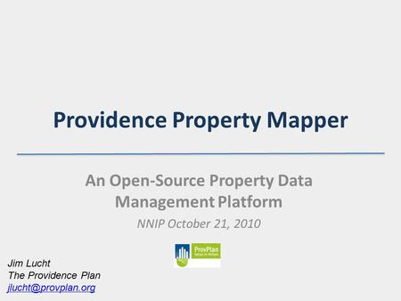 Providence Property Mapper An Open-Source Property Data Management Platform NNIP October 21, 2010 Jim Lucht The Providence Plan