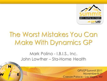 GPUG ® Summit 2011 November 8-11 Caesars Palace – Las Vegas, NV The Worst Mistakes You Can Make With Dynamics GP Mark Polino - I.B.I.S., Inc. John Lowther.