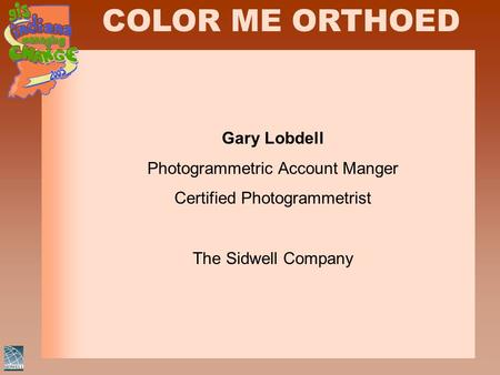 COLOR ME ORTHOED Gary Lobdell Photogrammetric Account Manger Certified Photogrammetrist The Sidwell Company.