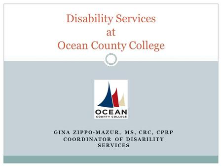 GINA ZIPPO-MAZUR, MS, CRC, CPRP COORDINATOR OF DISABILITY SERVICES Disability Services at Ocean County College.