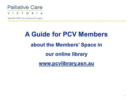 A Guide for PCV Members about the Members' Space in our online library www.pcvlibrary.asn.au 1.
