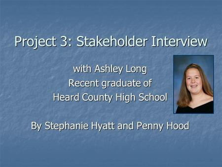 Project 3: Stakeholder Interview with Ashley Long Recent graduate of Heard County High School By Stephanie Hyatt and Penny Hood.