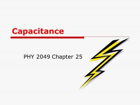 Capacitance PHY 2049 Chapter 25 Chapter 25 Capacitance In this chapter we will cover the following topics: -Capacitance C of a system of two isolated.