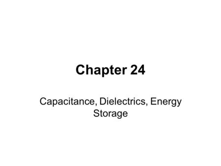 Chapter 24 Capacitance, Dielectrics, Energy Storage.