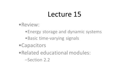Lecture 15 Review: Energy storage and dynamic systems Basic time-varying signals Capacitors Related educational modules: –Section 2.2.