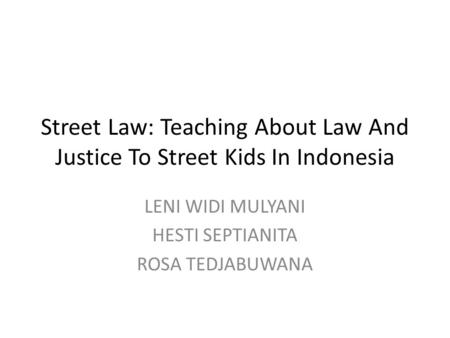 Street Law: Teaching About Law And Justice To Street Kids In Indonesia LENI WIDI MULYANI HESTI SEPTIANITA ROSA TEDJABUWANA.