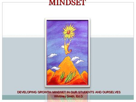 1 DEVELOPING GROWTH MINDSET IN OUR STUDENTS AND OURSELVES Whittney Smith, Ed.D. MINDSET.