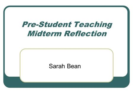 Pre-Student Teaching Midterm Reflection Sarah Bean.