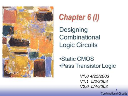 EE141 Combinational Circuits 1 Chapter 6 (I) Designing Combinational Logic Circuits Static CMOSStatic CMOS Pass Transistor LogicPass Transistor Logic V1.0.