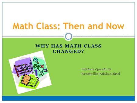 WHY HAS MATH CLASS CHANGED? Math Class: Then and Now Melanie Goncalves Brookville Public School.