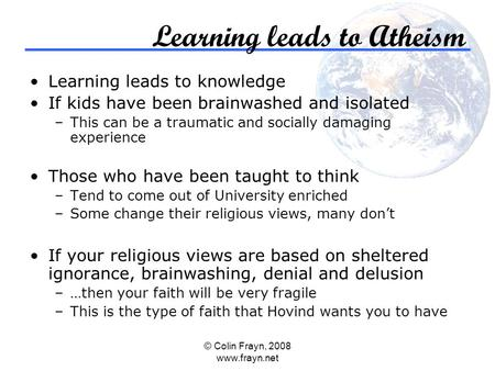© Colin Frayn, 2008 www.frayn.net Learning leads to Atheism Learning leads to knowledge If kids have been brainwashed and isolated –This can be a traumatic.