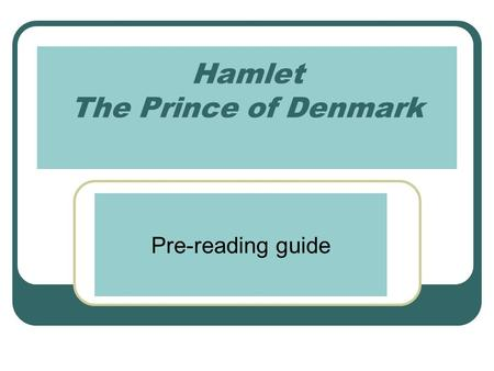 Hamlet The Prince of Denmark Pre-reading guide. Things to remember: Published in 1603 at the close of Queen Elizabeth's reign Most famous play ever written.