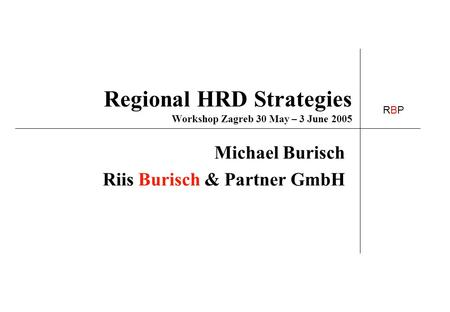 RBPRBP Regional HRD Strategies Workshop Zagreb 30 May – 3 June 2005 Michael Burisch Riis Burisch & Partner GmbH.