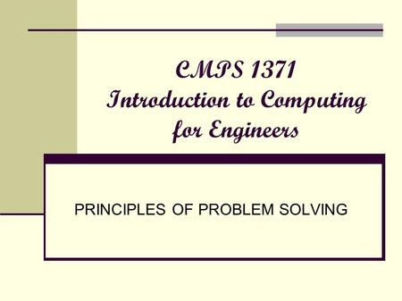 CMPS 1371 Introduction to Computing for Engineers PRINCIPLES OF PROBLEM SOLVING.