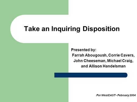 Take an Inquiring Disposition Presented by: Farrah Abougoush, Corrie Cavers, John Cheeseman, Michael Craig, Allison and Allison Handelsman For WestCAST.