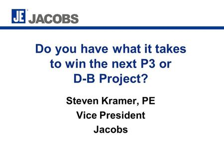 Do you have what it takes to win the next P3 or D-B Project? Steven Kramer, PE Vice President Jacobs.