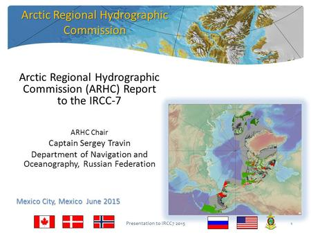 Arctic Regional Hydrographic Commission (ARHC) Report to the IRCC-7 ARHC Chair Captain Sergey Travin Department of Navigation and Oceanography, Russian.
