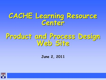 CACHE Learning Resource Center Product and Process Design Web Site June 2, 2011.