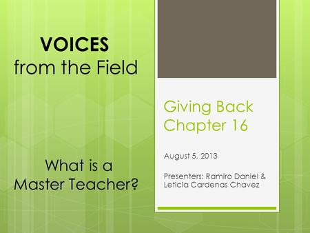 Giving Back Chapter 16 August 5, 2013 Presenters: Ramiro Daniel & Leticia Cardenas Chavez VOICES from the Field What is a Master Teacher?