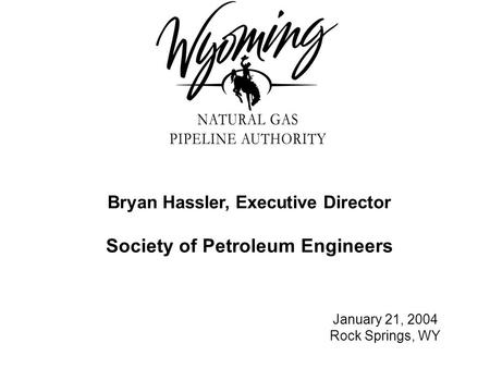 Bryan Hassler, Executive Director Society of Petroleum Engineers January 21, 2004 Rock Springs, WY.