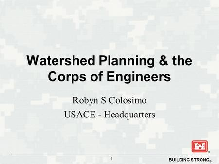 BUILDING STRONG ® 1 Watershed Planning & the Corps of Engineers Robyn S Colosimo USACE - Headquarters.