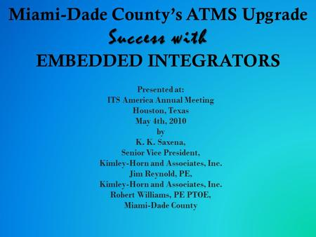 Success with Miami-Dade County's ATMS Upgrade Success with EMBEDDED INTEGRATORS Presented at: ITS America Annual Meeting Houston, Texas May 4th, 2010 by.