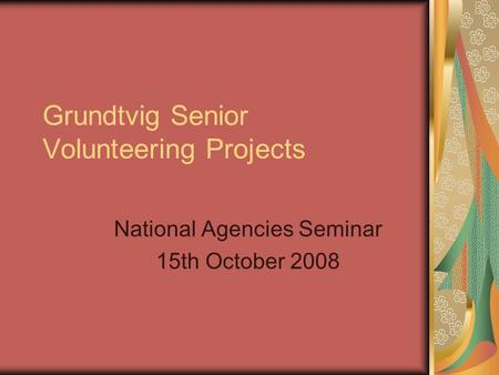 Grundtvig Senior Volunteering Projects National Agencies Seminar 15th October 2008.
