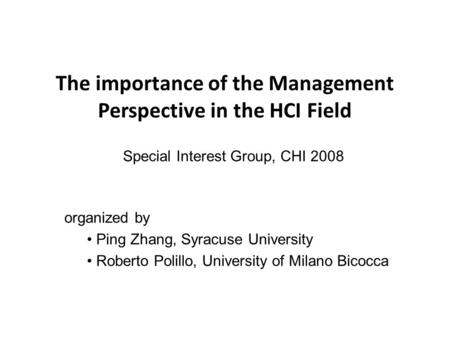 The importance of the Management Perspective in the HCI Field Special Interest Group, CHI 2008 organized by Ping Zhang, Syracuse University Roberto Polillo,