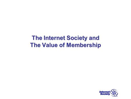 The Internet Society and The Value of Membership.