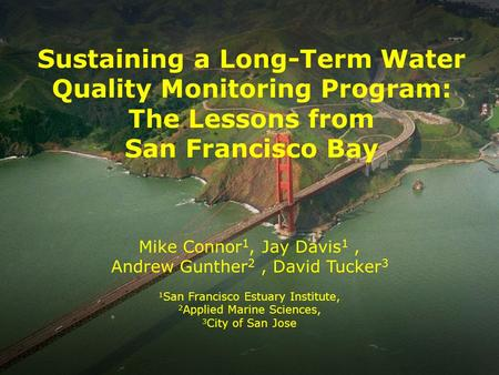 Sustaining a Long-Term Water Quality Monitoring Program: The Lessons from San Francisco Bay Mike Connor 1, Jay Davis 1, Andrew Gunther 2, David Tucker.