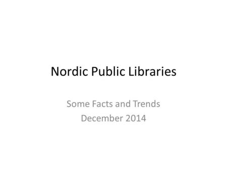 Nordic Public Libraries Some Facts and Trends December 2014.