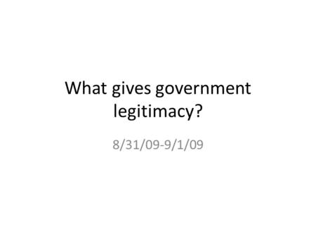 What gives government legitimacy? 8/31/09-9/1/09.