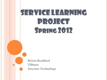 SERVICE LEARNING PROJECT S PRING 2012 Krista Bradford Tillman Internet Technology.
