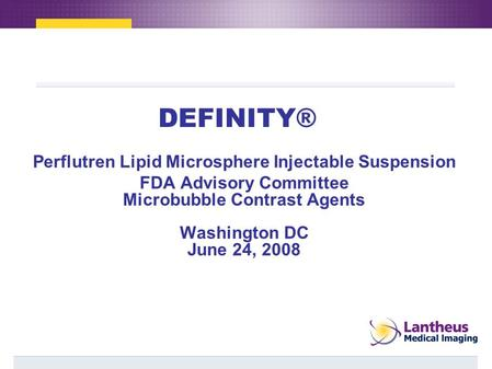 DEFINITY® Perflutren Lipid Microsphere Injectable Suspension FDA Advisory Committee Microbubble Contrast Agents Washington DC June 24, 2008.