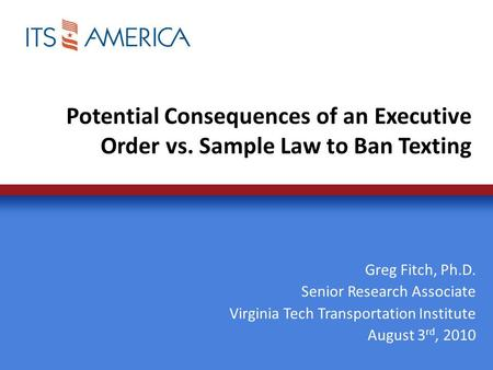 Potential Consequences of an Executive Order vs. Sample Law to Ban Texting Greg Fitch, Ph.D. Senior Research Associate Virginia Tech Transportation Institute.