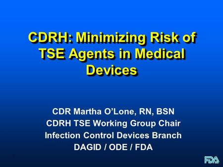 1 CDRH: Minimizing Risk of TSE Agents in Medical Devices CDR Martha O'Lone, RN, BSN CDRH TSE Working Group Chair Infection Control Devices Branch DAGID.