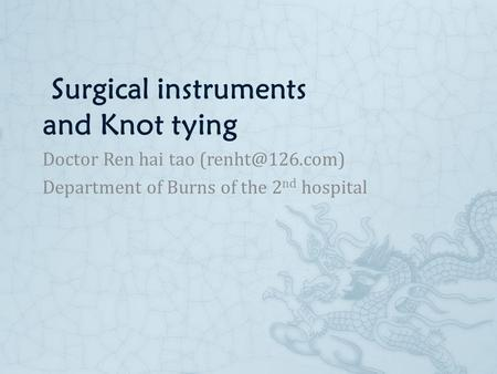 Surgical instruments and Knot tying Doctor Ren hai tao Department of Burns of the 2 nd hospital.