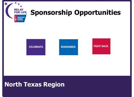 Sponsorship Opportunities North Texas Region. American Cancer Society North Texas Region 2009 Relay For Life Sponsorship Proposal for Relay For Life of.