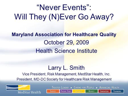 """Never Events"": Will They (N)Ever Go Away? Maryland Association for Healthcare Quality October 29, 2009 Health Science Institute Larry L. Smith Vice President,"