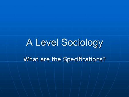 A Level Sociology What are the Specifications?. An A Level in Sociology Comprises Three Units Across Two Years AS or A Level Component 1: Socialisation,