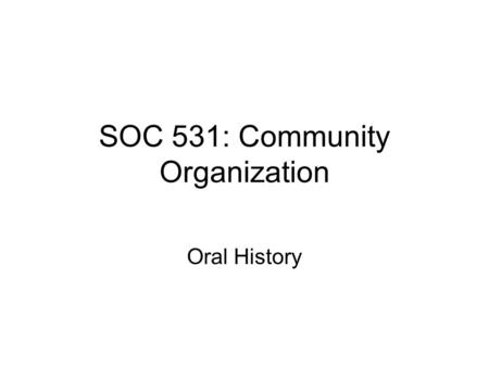 SOC 531: Community Organization Oral History. Morris uses a method that has come to be called oral history –this is used by historians who are now allowed.