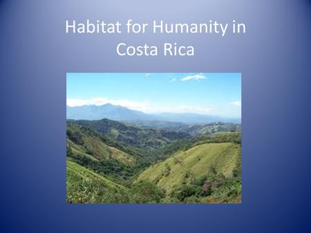 Habitat for Humanity in Costa Rica. Background Fairly stable economy – Tourism, agriculture, electronics Government deficits – Prevented quality social.