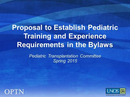 Proposal to Establish Pediatric Training and Experience Requirements in the Bylaws Pediatric Transplantation Committee Spring 2015.