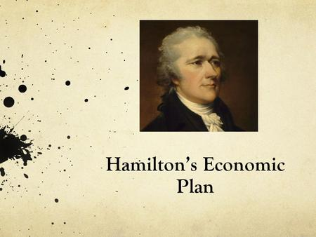 Hamilton's Economic Plan. Background National and State government had very large amount of debt after years of war Dealing with the nations economy became.