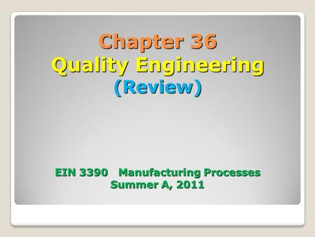 Chapter 36 Quality Engineering (Review) EIN 3390 Manufacturing Processes Summer A, 2011.